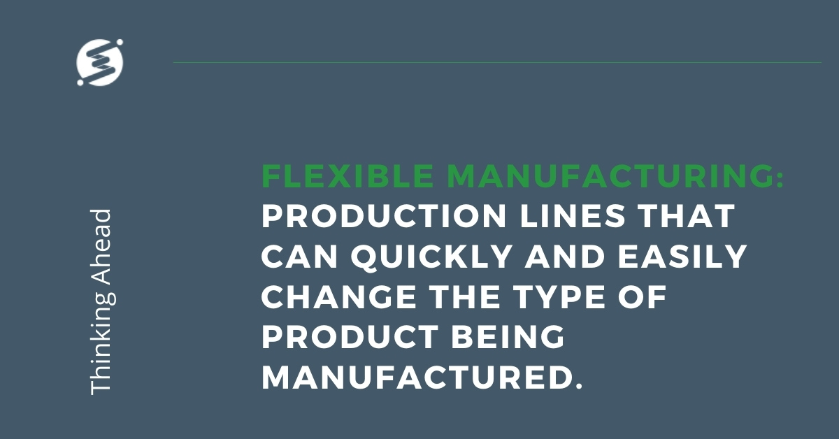 Flexible Manufacturing - production lines that can quickly and easily change the type of product being manufactured