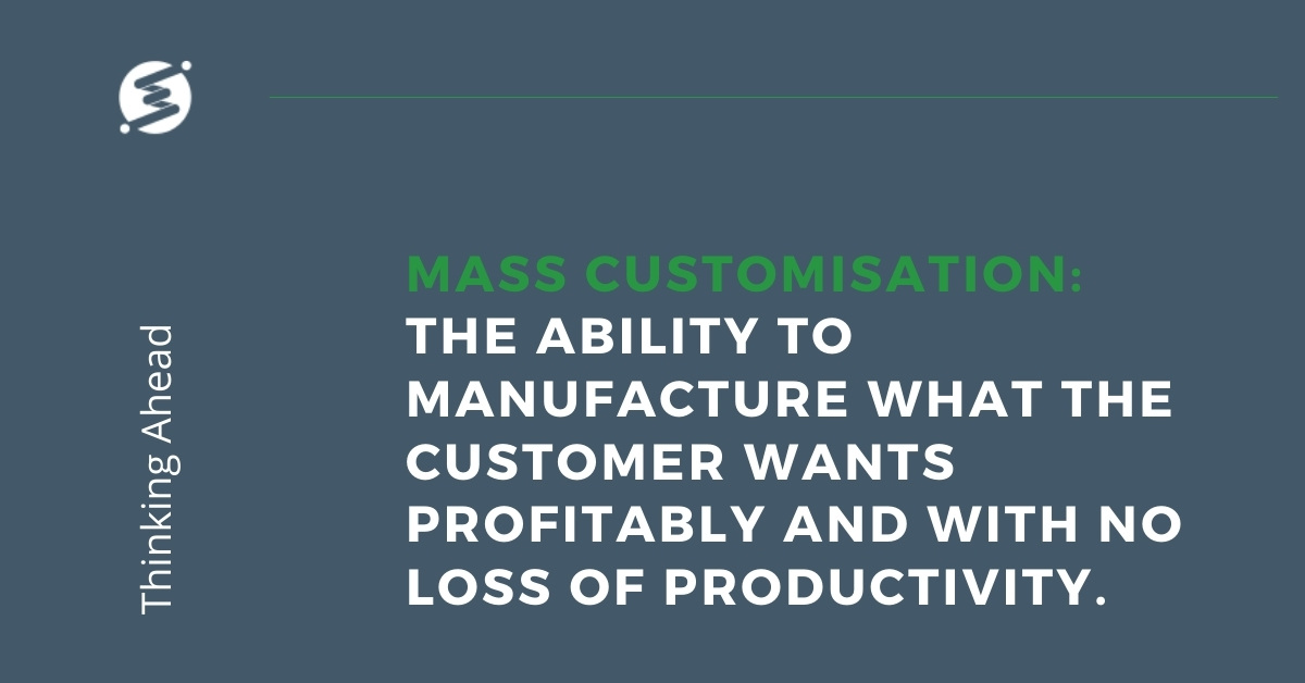 Mass Customisation - the ability to manufacture what the customer wants profitably and with no loss of productivity